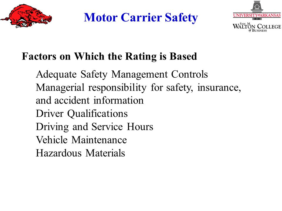 Motor Carrier Safety Factors on Which the Rating is Based Adequate Safety Management Controls Managerial responsibility for safety, insurance, and accident information Driver Qualifications Driving and Service Hours Vehicle Maintenance Hazardous Materials