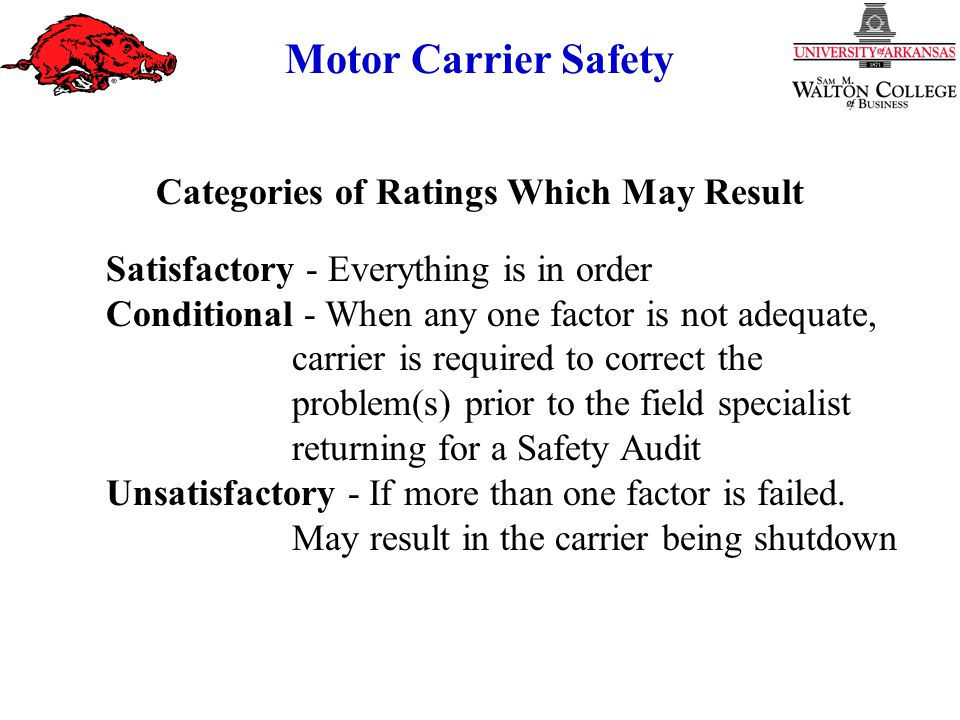 Motor Carrier Safety Categories of Ratings Which May Result Satisfactory - Everything is in order Conditional - When any one factor is not adequate, carrier is required to correct the problem(s) prior to the field specialist returning for a Safety Audit Unsatisfactory - If more than one factor is failed.