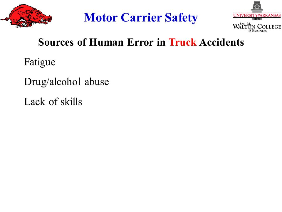 Motor Carrier Safety Sources of Human Error in Truck Accidents Fatigue Drug/alcohol abuse Lack of skills