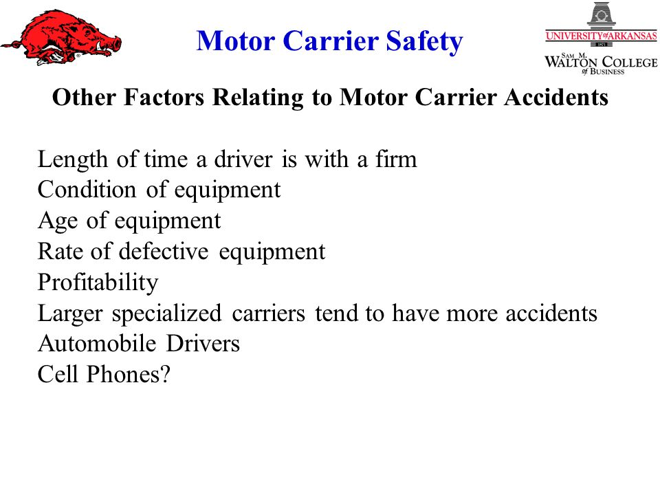 Motor Carrier Safety Other Factors Relating to Motor Carrier Accidents Length of time a driver is with a firm Condition of equipment Age of equipment Rate of defective equipment Profitability Larger specialized carriers tend to have more accidents Automobile Drivers Cell Phones