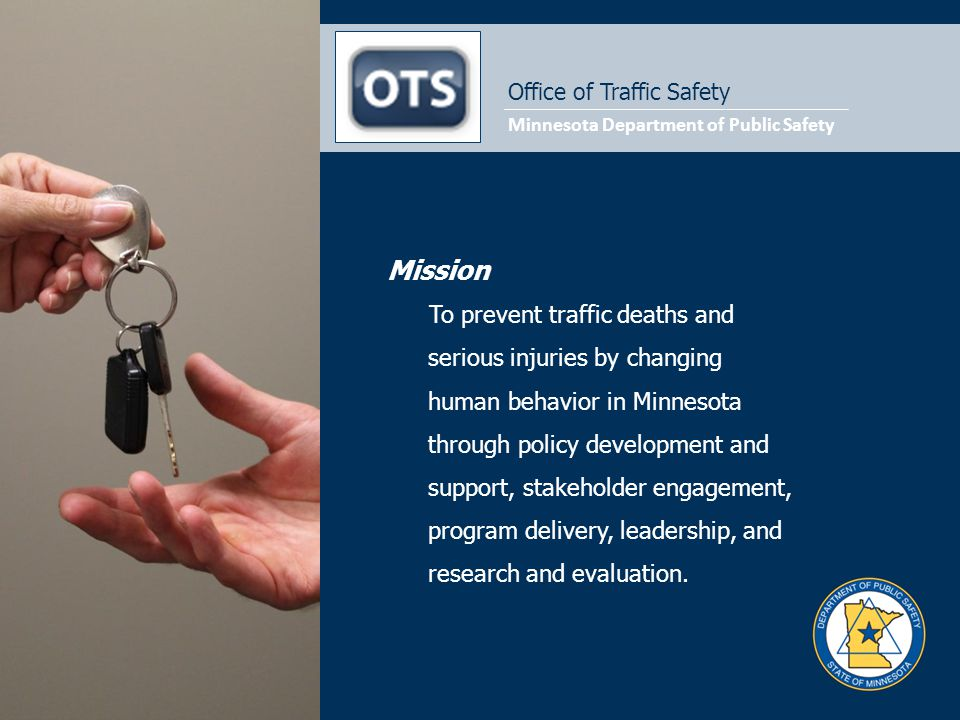 Office of Traffic Safety Mission To prevent traffic deaths and serious injuries by changing human behavior in Minnesota through policy development and support, stakeholder engagement, program delivery, leadership, and research and evaluation.