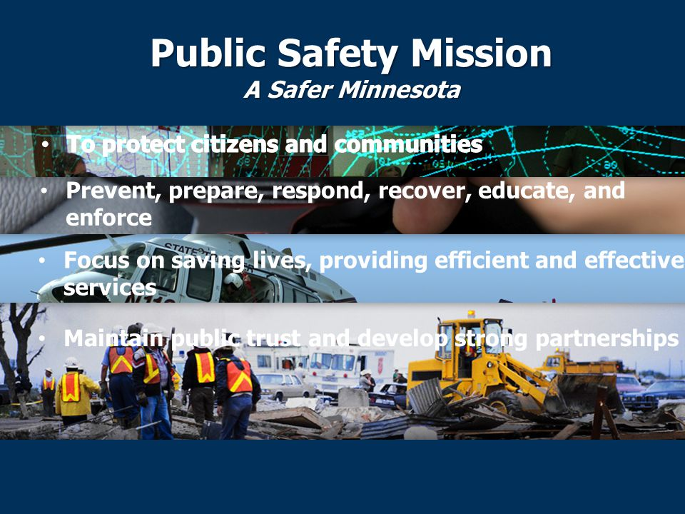 Public Safety Mission A Safer Minnesota Prevent, prepare, respond, recover, educate, and enforce Focus on saving lives, providing efficient and effective services Maintain public trust and develop strong partnerships
