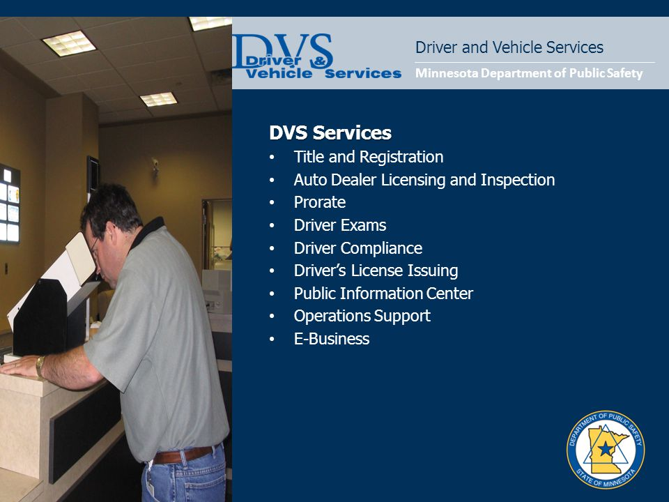 Minnesota Department of Public Safety Driver and Vehicle Services DVS Services Title and Registration Auto Dealer Licensing and Inspection Prorate Driver Exams Driver Compliance Driver's License Issuing Public Information Center Operations Support E-Business