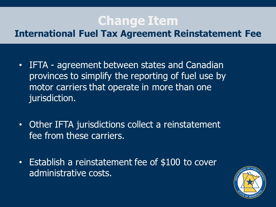 Change Item International Fuel Tax Agreement Reinstatement Fee IFTA - agreement between states and Canadian provinces to simplify the reporting of fuel use by motor carriers that operate in more than one jurisdiction.