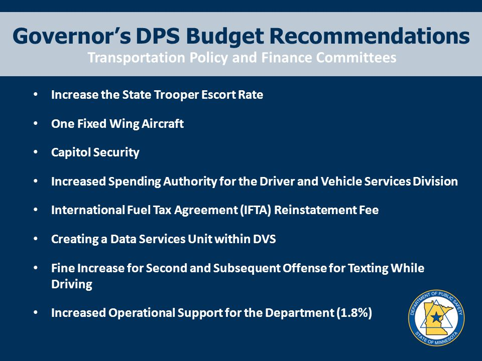 Governor's DPS Budget Recommendations Increase the State Trooper Escort Rate One Fixed Wing Aircraft Capitol Security Increased Spending Authority for the Driver and Vehicle Services Division International Fuel Tax Agreement (IFTA) Reinstatement Fee Creating a Data Services Unit within DVS Fine Increase for Second and Subsequent Offense for Texting While Driving Increased Operational Support for the Department (1.8%) Transportation Policy and Finance Committees