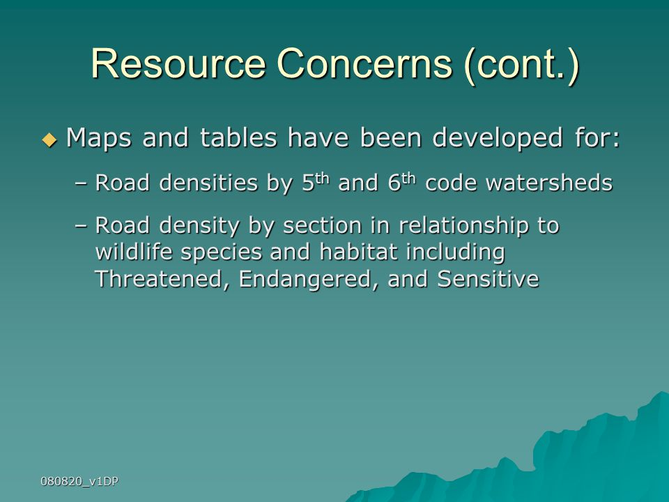 080820_v1DP Resource Concerns (cont.)  Maps and tables have been developed for: –Road densities by 5 th and 6 th code watersheds –Road density by section in relationship to wildlife species and habitat including Threatened, Endangered, and Sensitive
