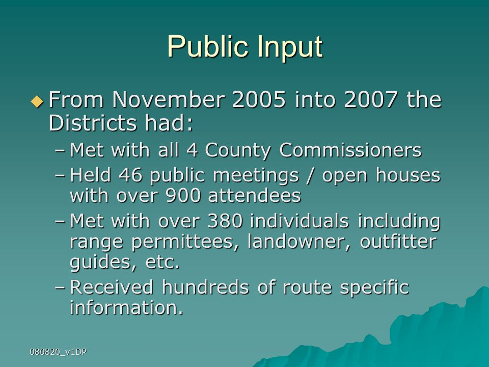 080820_v1DP Public Input  From November 2005 into 2007 the Districts had: –Met with all 4 County Commissioners –Held 46 public meetings / open houses with over 900 attendees –Met with over 380 individuals including range permittees, landowner, outfitter guides, etc.