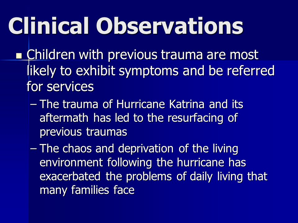 Clinical Observations Children with previous trauma are most likely to exhibit symptoms and be referred for services Children with previous trauma are most likely to exhibit symptoms and be referred for services –The trauma of Hurricane Katrina and its aftermath has led to the resurfacing of previous traumas –The chaos and deprivation of the living environment following the hurricane has exacerbated the problems of daily living that many families face