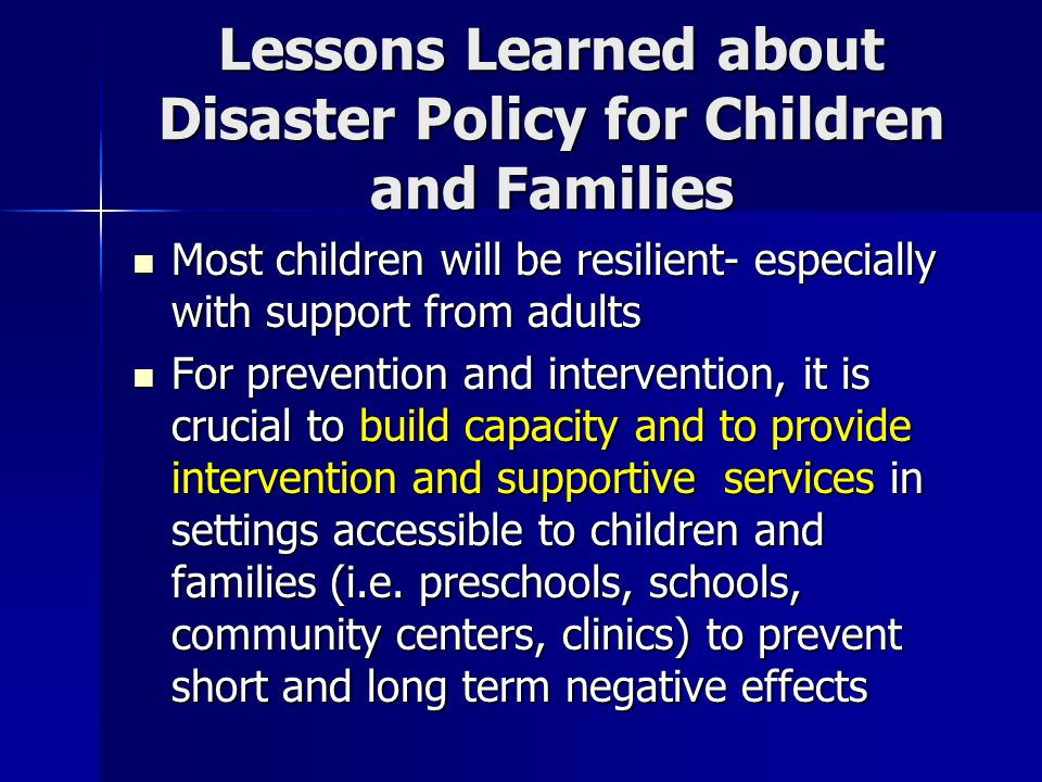 Lessons Learned about Disaster Policy for Children and Families Most children will be resilient- especially with support from adults Most children will be resilient- especially with support from adults For prevention and intervention, it is crucial to build capacity and to provide intervention and supportive services in settings accessible to children and families (i.e.