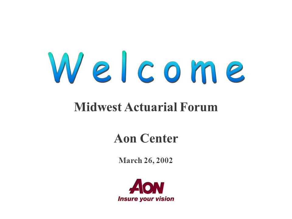Midwest Actuarial Forum Aon Center March 26, 2002