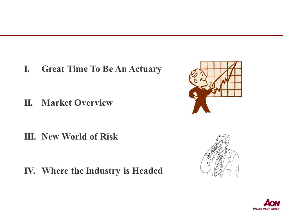 I.Great Time To Be An Actuary II.Market Overview III.New World of Risk IV.Where the Industry is Headed