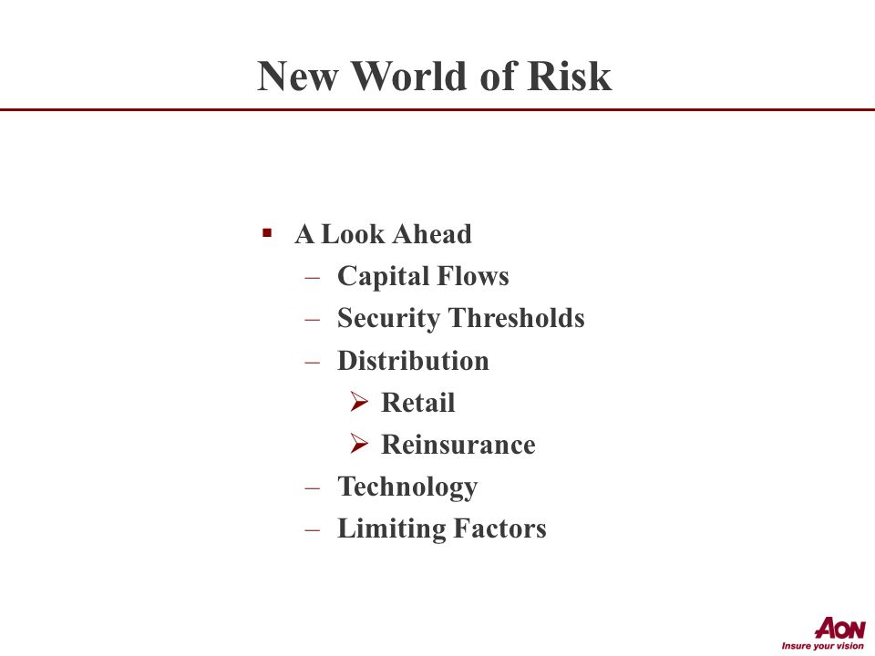  A Look Ahead –Capital Flows –Security Thresholds –Distribution  Retail  Reinsurance –Technology –Limiting Factors