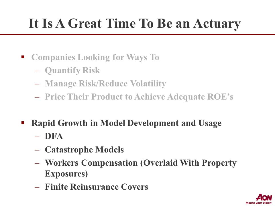  Companies Looking for Ways To –Quantify Risk –Manage Risk/Reduce Volatility –Price Their Product to Achieve Adequate ROE's  Rapid Growth in Model Development and Usage –DFA –Catastrophe Models –Workers Compensation (Overlaid With Property Exposures) –Finite Reinsurance Covers It Is A Great Time To Be an Actuary