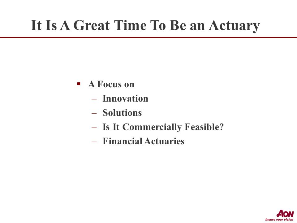  A Focus on –Innovation –Solutions –Is It Commercially Feasible –Financial Actuaries