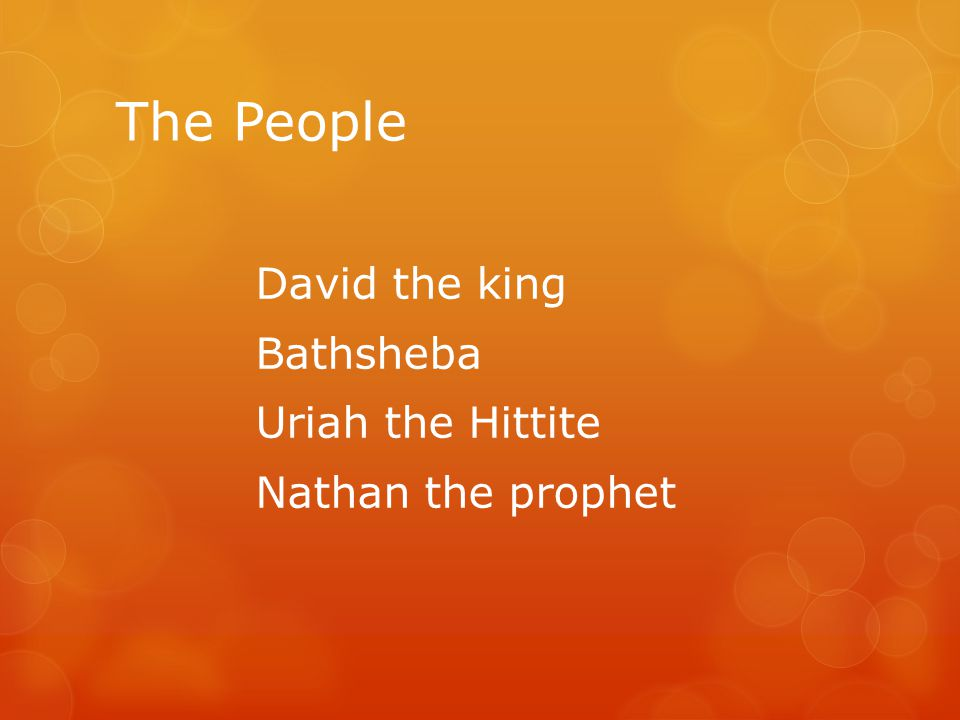 The People David the king Bathsheba Uriah the Hittite Nathan the prophet