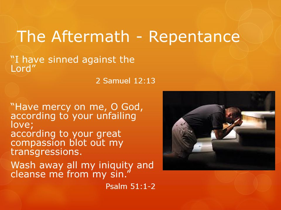 The Aftermath - Repentance I have sinned against the Lord 2 Samuel 12:13 Have mercy on me, O God, according to your unfailing love; according to your great compassion blot out my transgressions.