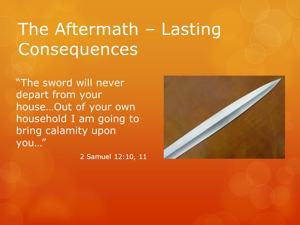 The Aftermath – Lasting Consequences The sword will never depart from your house…Out of your own household I am going to bring calamity upon you… 2 Samuel 12:10, 11