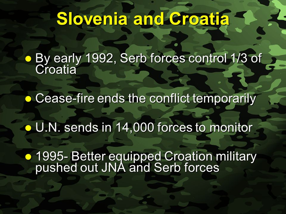 Slide 11 Slovenia and Croatia By early 1992, Serb forces control 1/3 of Croatia By early 1992, Serb forces control 1/3 of Croatia Cease-fire ends the conflict temporarily Cease-fire ends the conflict temporarily U.N.
