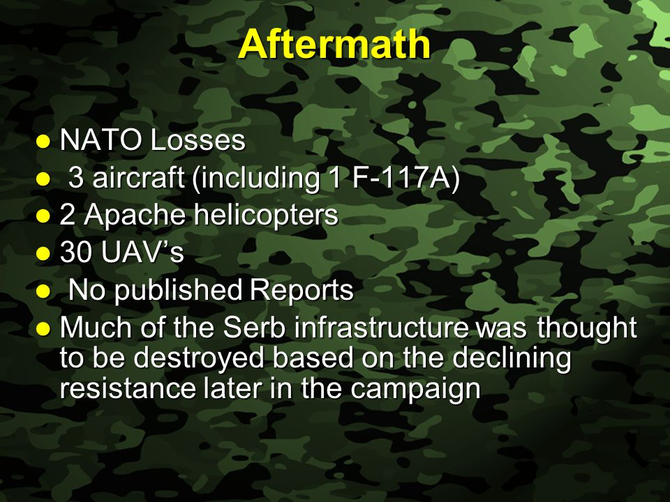 Slide 25 Aftermath NATO Losses NATO Losses 3 aircraft (including 1 F-117A) 3 aircraft (including 1 F-117A) 2 Apache helicopters 2 Apache helicopters 30 UAV's 30 UAV's No published Reports No published Reports Much of the Serb infrastructure was thought to be destroyed based on the declining resistance later in the campaign Much of the Serb infrastructure was thought to be destroyed based on the declining resistance later in the campaign
