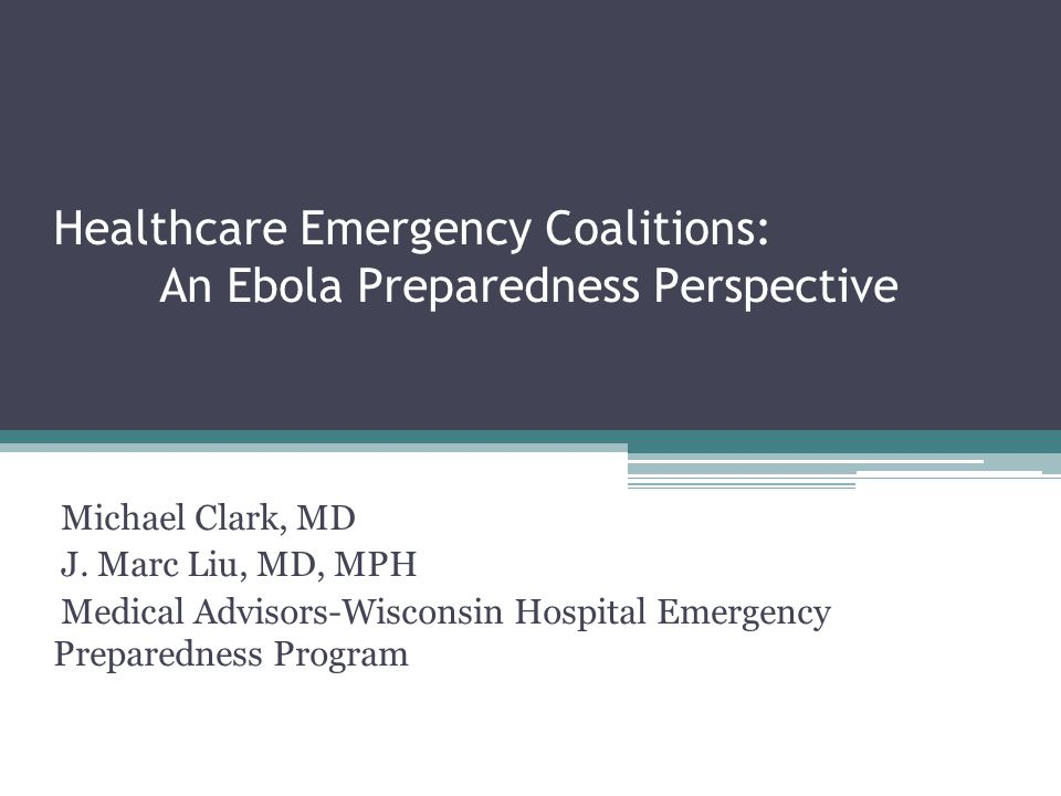 Healthcare Emergency Coalitions: An Ebola Preparedness Perspective Michael Clark, MD J.