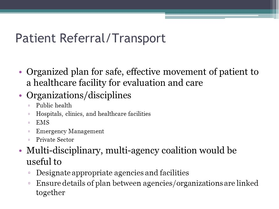 Patient Referral/Transport Organized plan for safe, effective movement of patient to a healthcare facility for evaluation and care Organizations/disciplines ▫Public health ▫Hospitals, clinics, and healthcare facilities ▫EMS ▫Emergency Management ▫Private Sector Multi-disciplinary, multi-agency coalition would be useful to ▫Designate appropriate agencies and facilities ▫Ensure details of plan between agencies/organizations are linked together