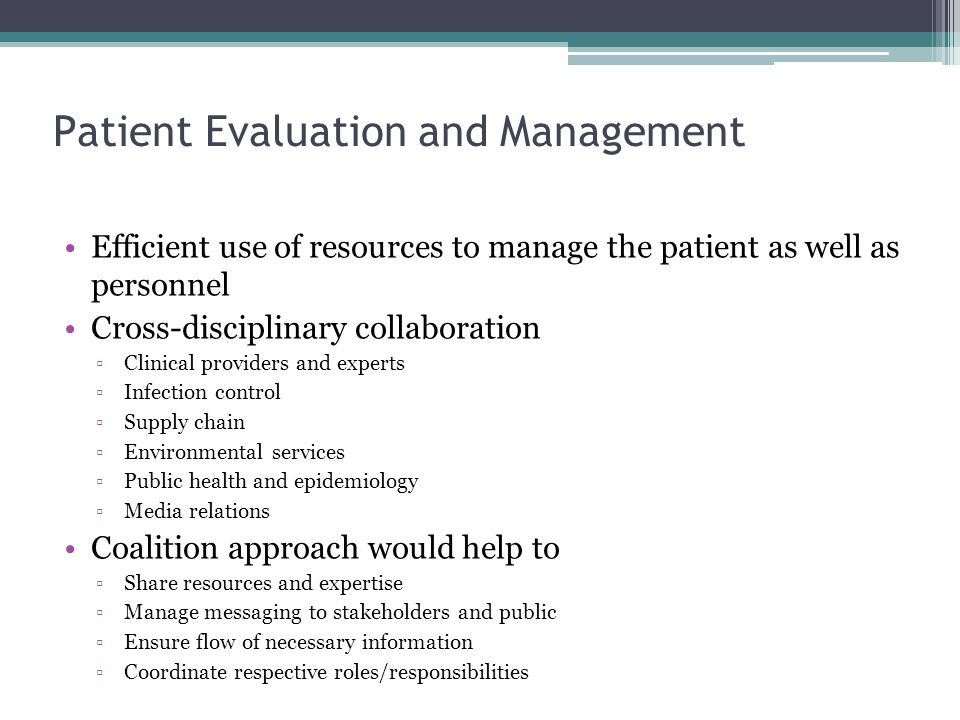 Patient Evaluation and Management Efficient use of resources to manage the patient as well as personnel Cross-disciplinary collaboration ▫Clinical providers and experts ▫Infection control ▫Supply chain ▫Environmental services ▫Public health and epidemiology ▫Media relations Coalition approach would help to ▫Share resources and expertise ▫Manage messaging to stakeholders and public ▫Ensure flow of necessary information ▫Coordinate respective roles/responsibilities