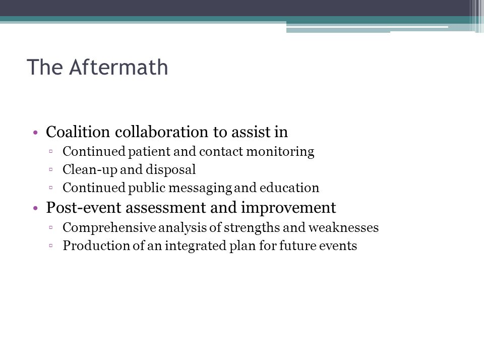 The Aftermath Coalition collaboration to assist in ▫Continued patient and contact monitoring ▫Clean-up and disposal ▫Continued public messaging and education Post-event assessment and improvement ▫Comprehensive analysis of strengths and weaknesses ▫Production of an integrated plan for future events
