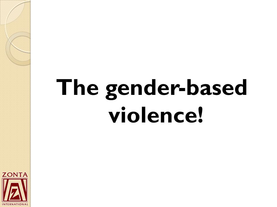 The gender-based violence!