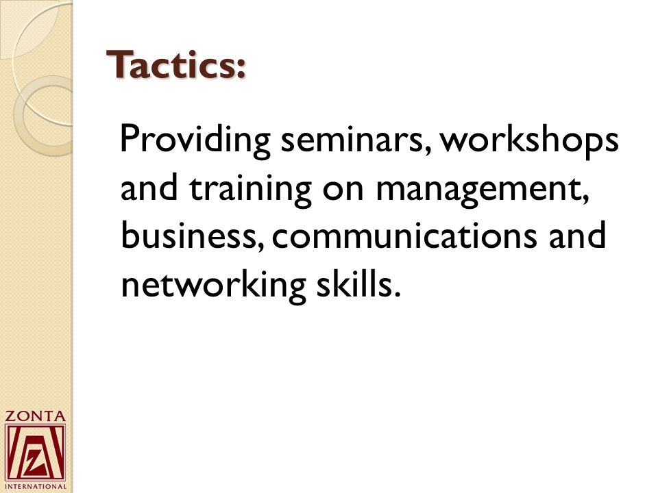 Tactics: Providing seminars, workshops and training on management, business, communications and networking skills.