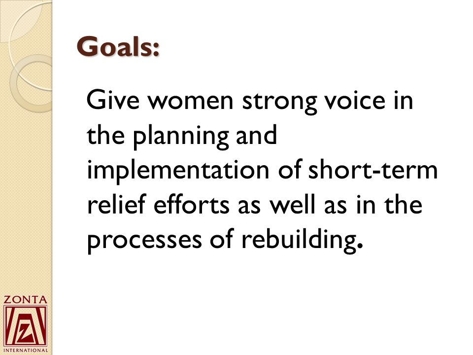 Goals: Give women strong voice in the planning and implementation of short-term relief efforts as well as in the processes of rebuilding.