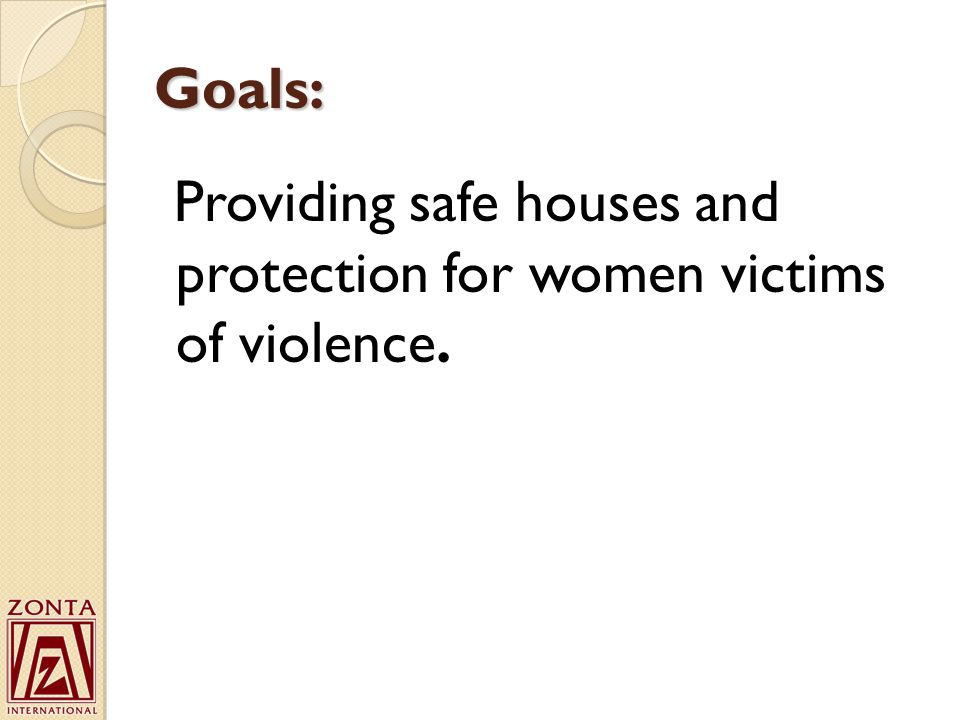 Goals: Providing safe houses and protection for women victims of violence.
