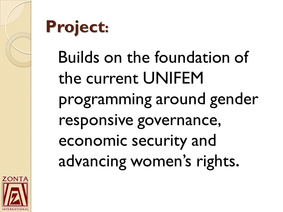 Project : Builds on the foundation of the current UNIFEM programming around gender responsive governance, economic security and advancing women's rights.