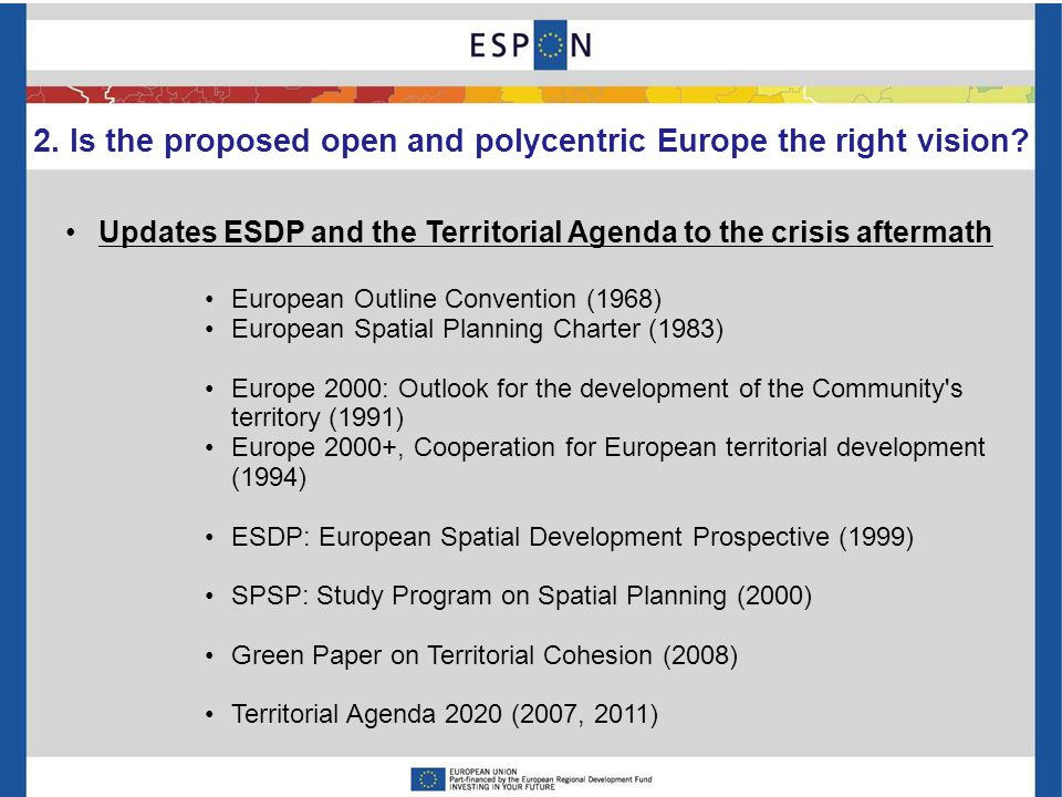 Updates ESDP and the Territorial Agenda to the crisis aftermath European Outline Convention (1968) European Spatial Planning Charter (1983) Europe 2000: Outlook for the development of the Community s territory (1991) Europe 2000+, Cooperation for European territorial development (1994) ESDP: European Spatial Development Prospective (1999) SPSP: Study Program on Spatial Planning (2000) Green Paper on Territorial Cohesion (2008) Territorial Agenda 2020 (2007, 2011) 2.