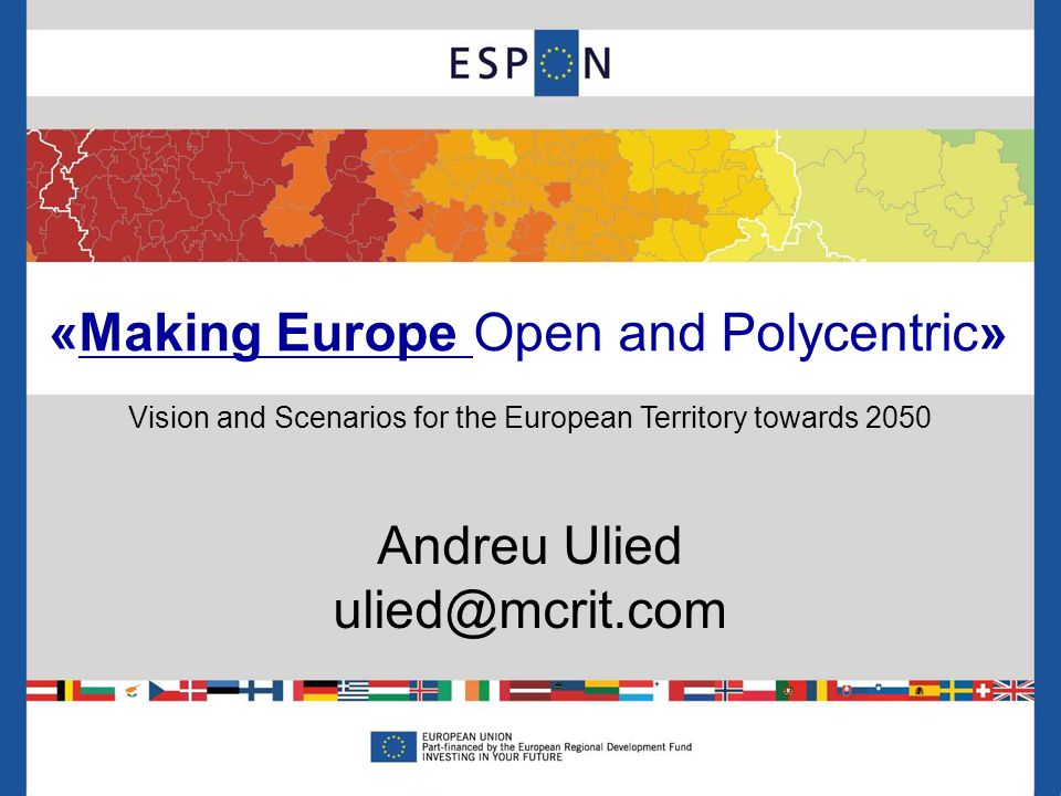 «Making Europe Open and Polycentric» Vision and Scenarios for the European Territory towards 2050 Andreu Ulied