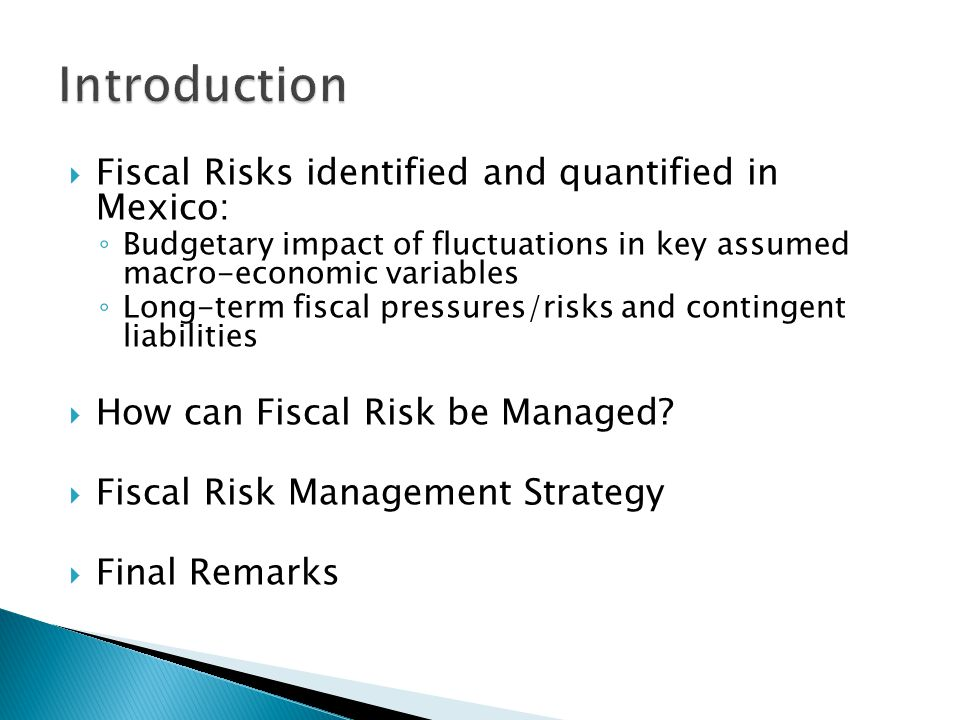  Fiscal Risks identified and quantified in Mexico: ◦ Budgetary impact of fluctuations in key assumed macro-economic variables ◦ Long-term fiscal pressures/risks and contingent liabilities  How can Fiscal Risk be Managed.