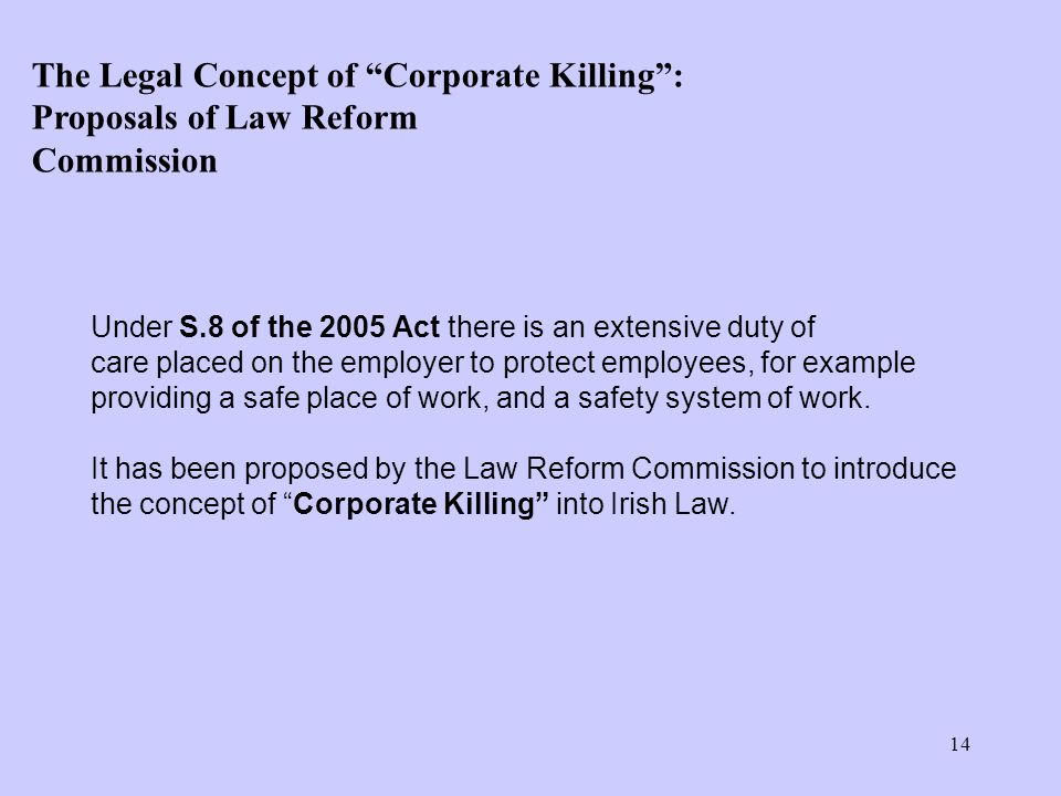 14 Under S.8 of the 2005 Act there is an extensive duty of care placed on the employer to protect employees, for example providing a safe place of work, and a safety system of work.