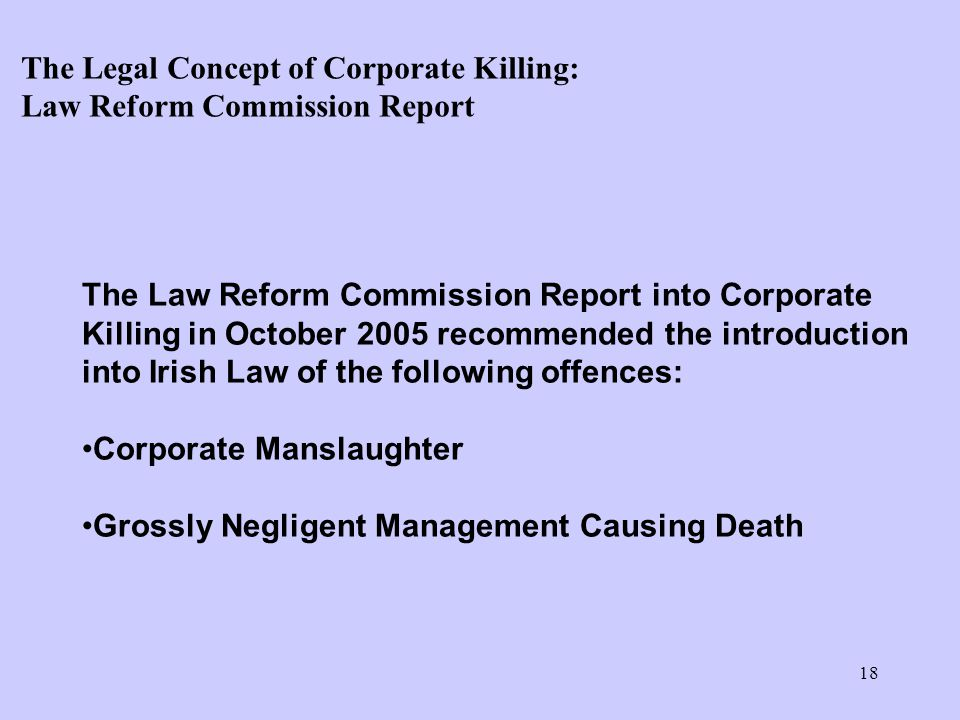 18 The Law Reform Commission Report into Corporate Killing in October 2005 recommended the introduction into Irish Law of the following offences: Corporate Manslaughter Grossly Negligent Management Causing Death The Legal Concept of Corporate Killing: Law Reform Commission Report