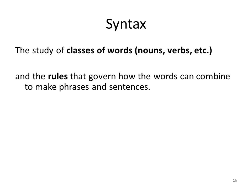 16 Syntax The study of classes of words (nouns, verbs, etc.) and the rules that govern how the words can combine to make phrases and sentences.