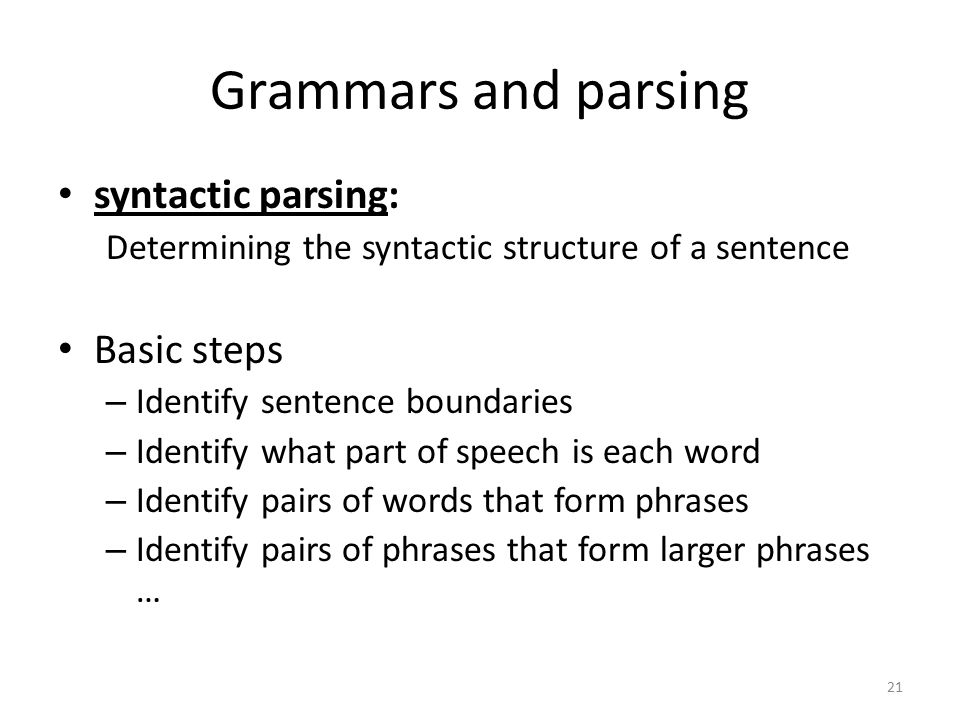 21 Grammars and parsing syntactic parsing: Determining the syntactic structure of a sentence Basic steps – Identify sentence boundaries – Identify what part of speech is each word – Identify pairs of words that form phrases – Identify pairs of phrases that form larger phrases …