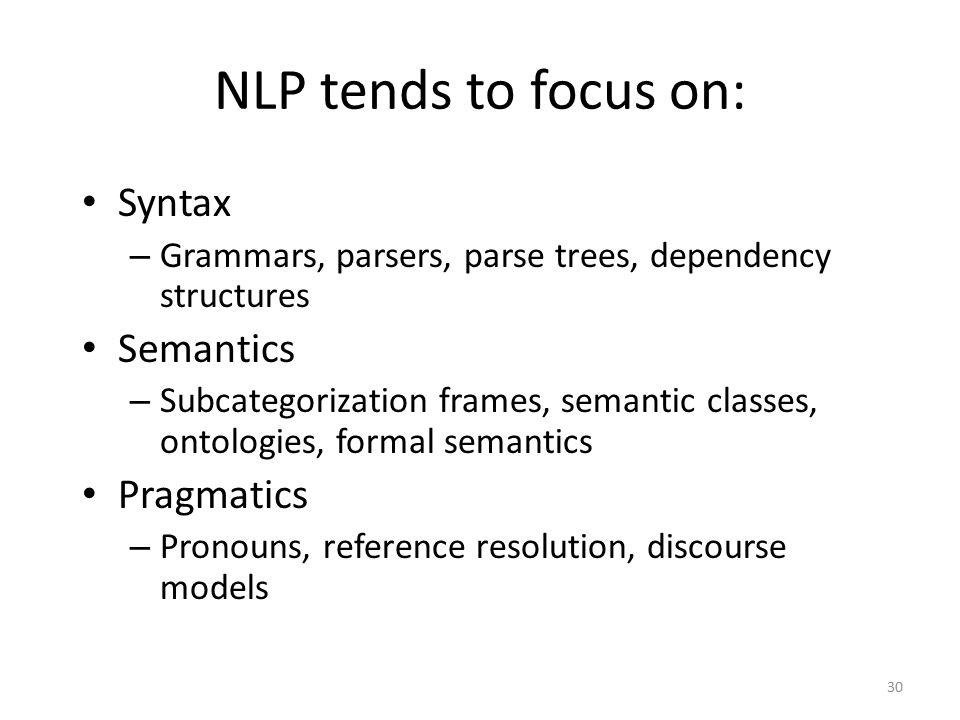 30 NLP tends to focus on: Syntax – Grammars, parsers, parse trees, dependency structures Semantics – Subcategorization frames, semantic classes, ontologies, formal semantics Pragmatics – Pronouns, reference resolution, discourse models