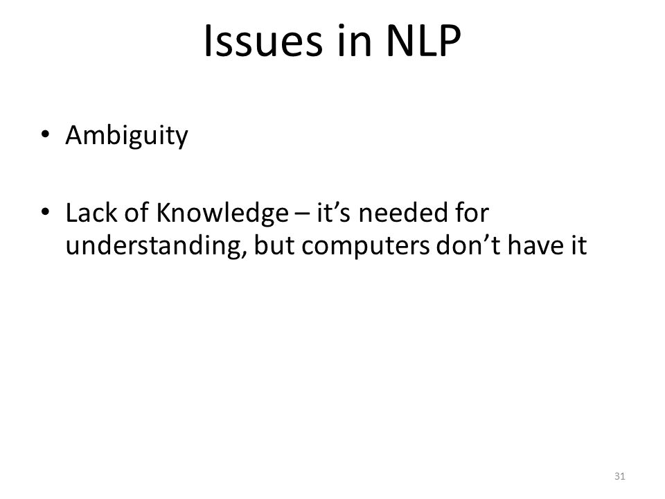 31 Issues in NLP Ambiguity Lack of Knowledge – it's needed for understanding, but computers don't have it