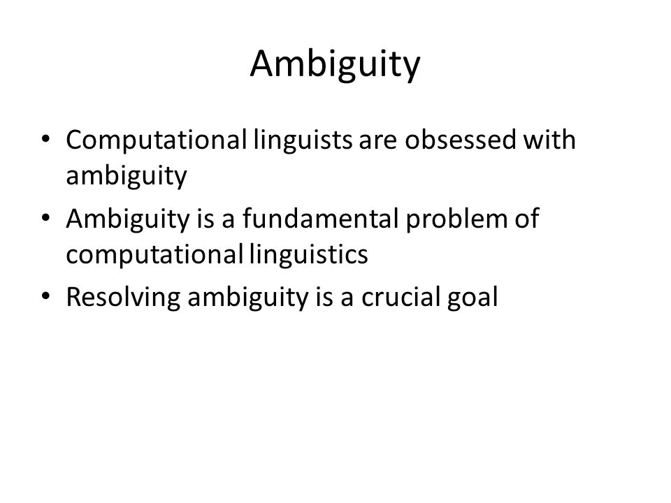 Ambiguity Computational linguists are obsessed with ambiguity Ambiguity is a fundamental problem of computational linguistics Resolving ambiguity is a crucial goal