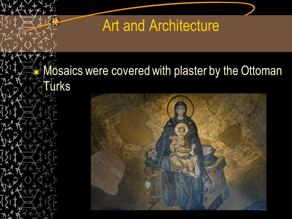 Art and Architecture Mosaics were covered with plaster by the Ottoman Turks