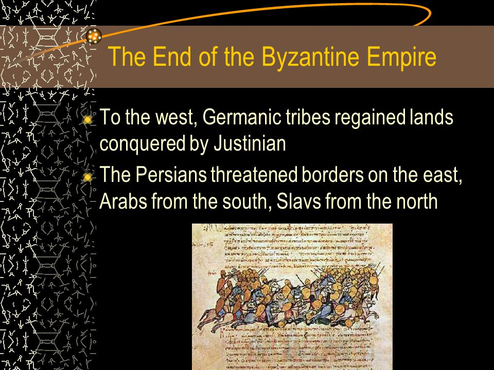 The End of the Byzantine Empire To the west, Germanic tribes regained lands conquered by Justinian The Persians threatened borders on the east, Arabs from the south, Slavs from the north