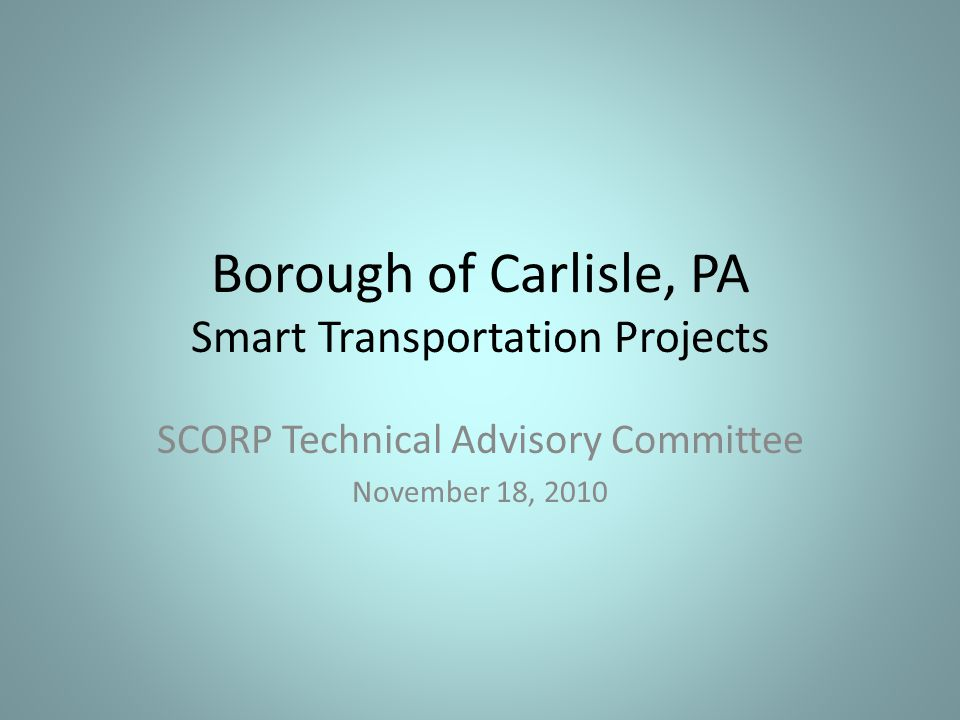 Borough of Carlisle, PA Smart Transportation Projects SCORP Technical Advisory Committee November 18, 2010