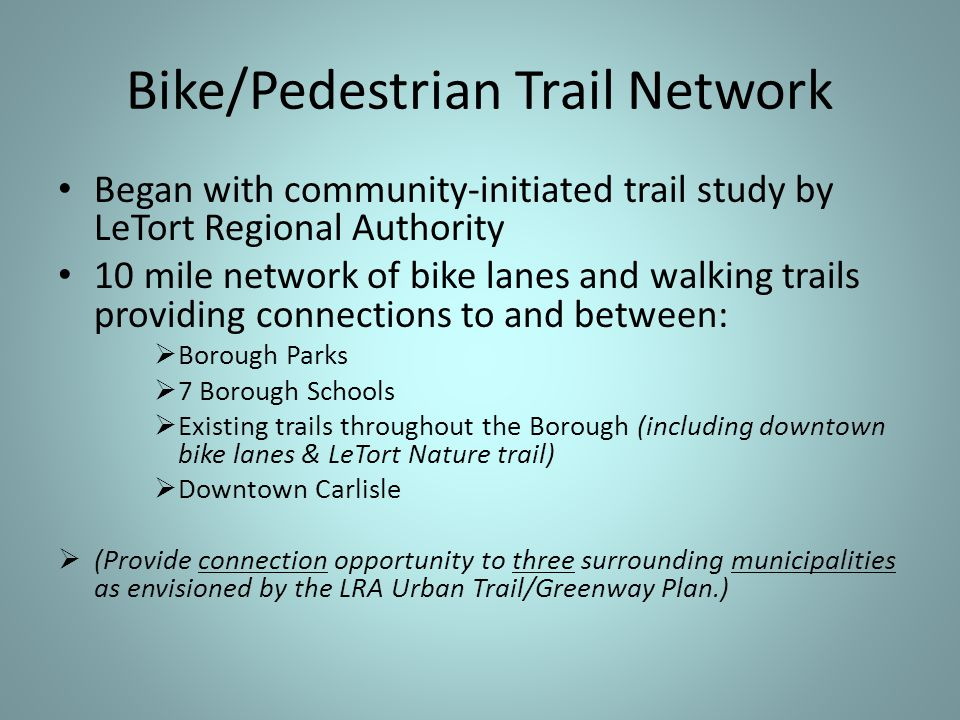 Bike/Pedestrian Trail Network Began with community-initiated trail study by LeTort Regional Authority 10 mile network of bike lanes and walking trails providing connections to and between:  Borough Parks  7 Borough Schools  Existing trails throughout the Borough (including downtown bike lanes & LeTort Nature trail)  Downtown Carlisle  (Provide connection opportunity to three surrounding municipalities as envisioned by the LRA Urban Trail/Greenway Plan.)