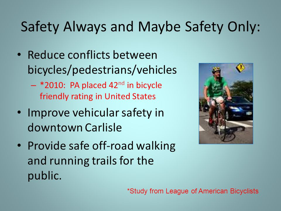 Reduce conflicts between bicycles/pedestrians/vehicles – *2010: PA placed 42 nd in bicycle friendly rating in United States Improve vehicular safety in downtown Carlisle Provide safe off-road walking and running trails for the public.