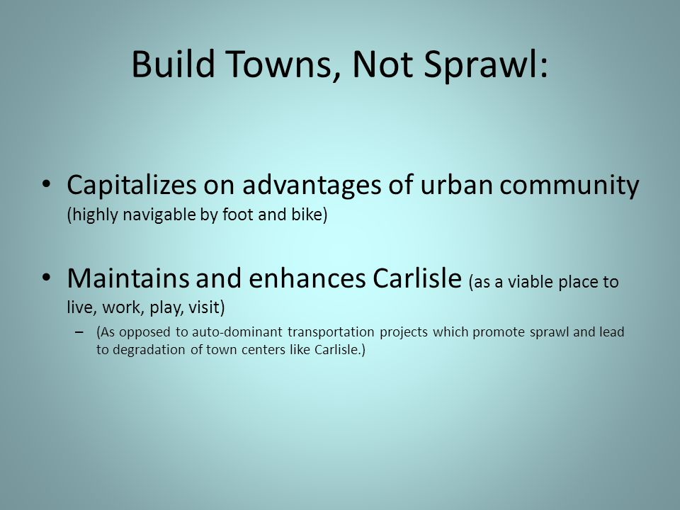 Capitalizes on advantages of urban community (highly navigable by foot and bike) Maintains and enhances Carlisle (as a viable place to live, work, play, visit) – (As opposed to auto-dominant transportation projects which promote sprawl and lead to degradation of town centers like Carlisle.) Build Towns, Not Sprawl: