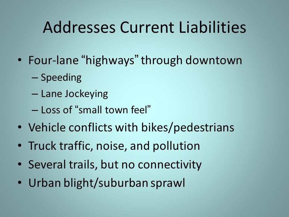 Addresses Current Liabilities Four-lane highways through downtown – Speeding – Lane Jockeying – Loss of small town feel Vehicle conflicts with bikes/pedestrians Truck traffic, noise, and pollution Several trails, but no connectivity Urban blight/suburban sprawl