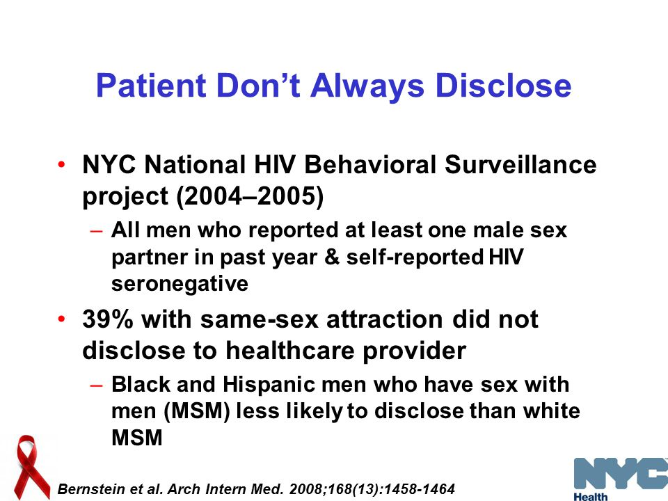 Patient Don't Always Disclose NYC National HIV Behavioral Surveillance project (2004–2005) –All men who reported at least one male sex partner in past year & self-reported HIV seronegative 39% with same-sex attraction did not disclose to healthcare provider –Black and Hispanic men who have sex with men (MSM) less likely to disclose than white MSM Bernstein et al.